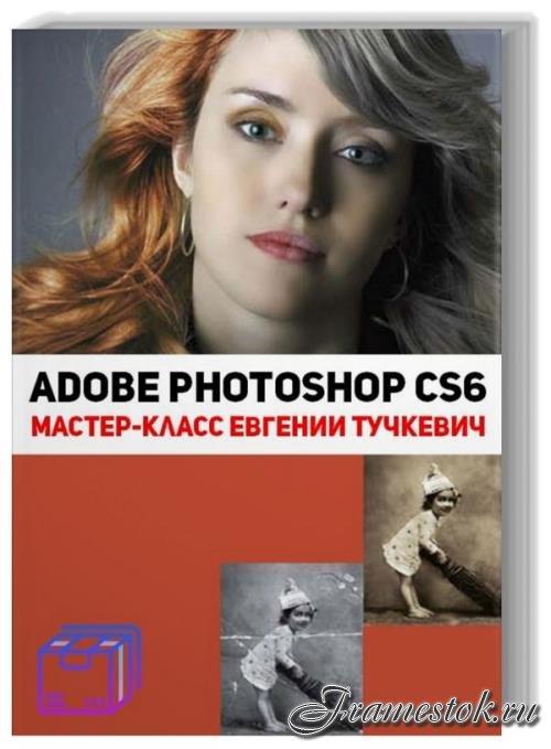 Adobe Photoshop CS6. Мастер-класс Евгении Тучкевич